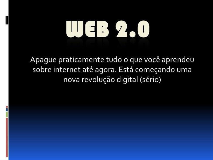 WEB 2.0 Apague praticamente tudo o que você aprendeu sobre internet até agora. Está começando uma          nova revolução ...