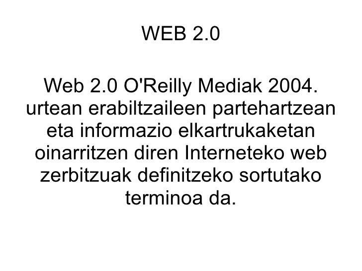 WEB 2.0 Web 2.0 O'Reilly Mediak 2004. urtean erabiltzaileen partehartzean eta informazio elkartrukaketan oinarritzen diren...