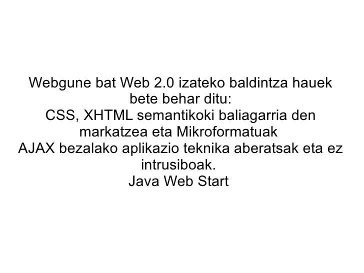 Webgune bat Web 2.0 izateko baldintza hauek bete behar ditu: CSS, XHTML semantikoki baliagarria den markatzea eta Mikrofor...