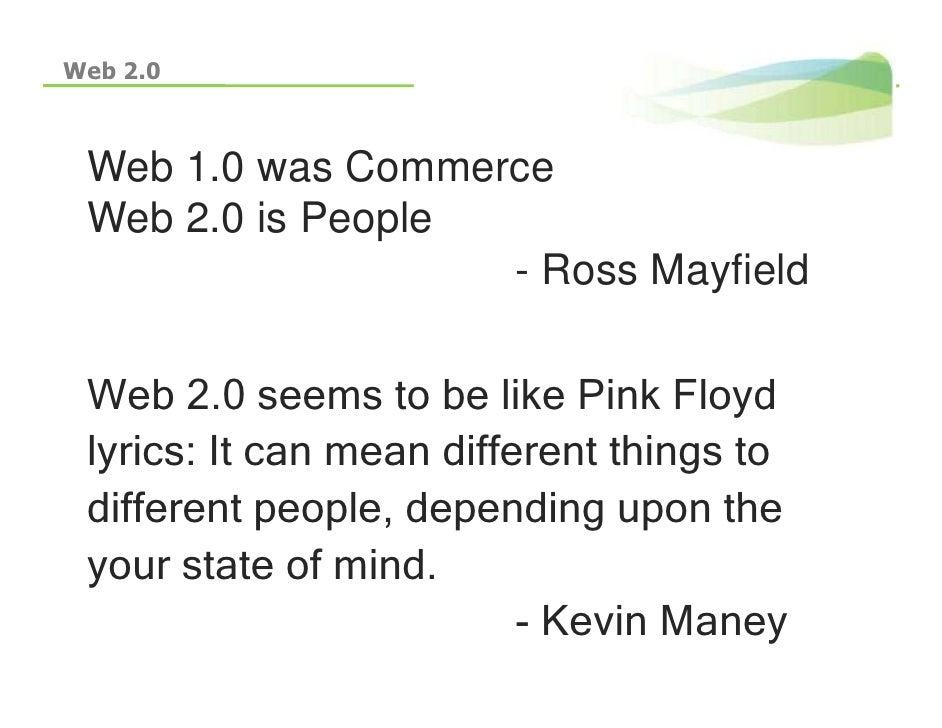 Web 2.0     Web 1.0 was Commerce  Web 2 0 is People      2.0                    - Ross Mayfield   Web 2.0 see s to be like...