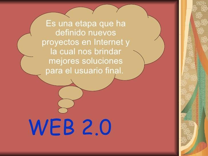 WEB 2.0 Es una etapa que ha definido nuevos proyectos en Internet y la cual nos brindar mejores soluciones para el usuario...