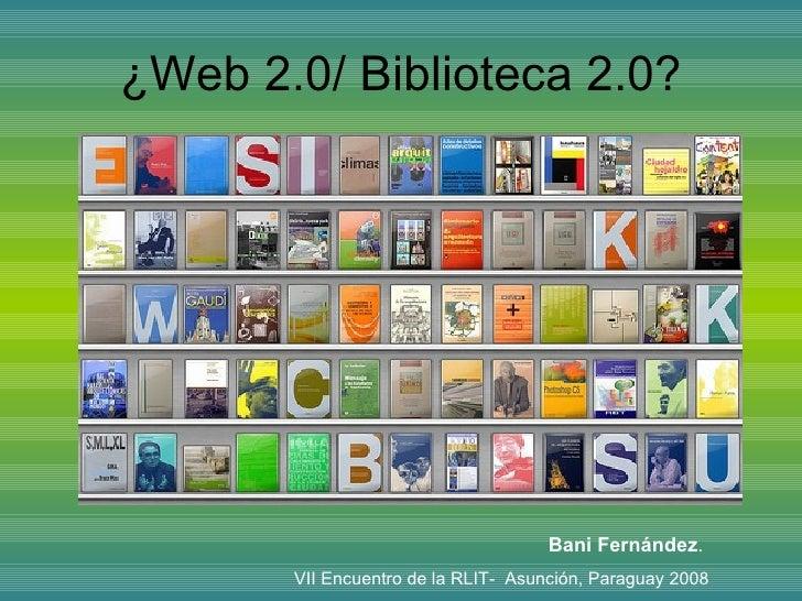 ¿Web 2.0/  Biblioteca  2.0? Bani Fernández .  VII Encuentro de la RLIT-  Asunción, Paraguay 2008