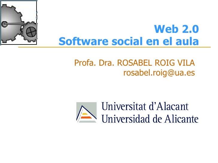Web 2.0 Software social en el aula   Profa. Dra. ROSABEL ROIG VILA                rosabel.roig@ua.es