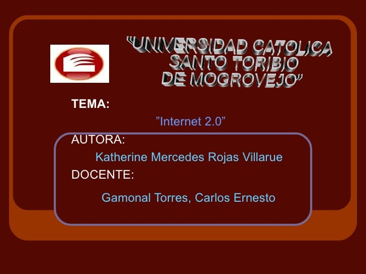 "TEMA:               ""Internet 2.0"" AUTORA:    Katherine Mercedes Rojas Villarue DOCENTE:      Gamonal Torres, Carlos Ernes..."