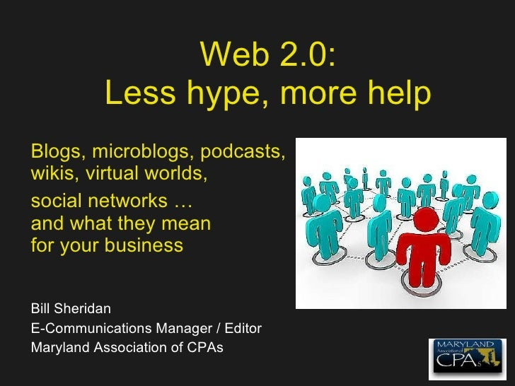 Web 2.0: Less hype, more help Blogs, microblogs, podcasts, wikis, virtual worlds, social networks … and what they mean for...