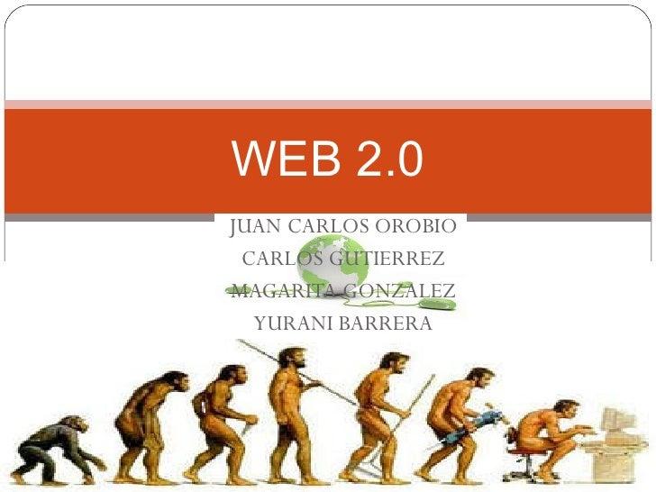 JUAN CARLOS OROBIO CARLOS GUTIERREZ MAGARITA GONZALEZ YURANI BARRERA WEB 2.0