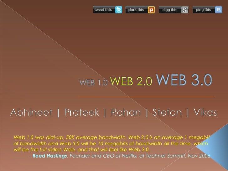 WEB 1.0 WEB 2.0WEB 3.0<br />Abhineet | Prateek | Rohan | Stefan | Vikas <br />Web 1.0 was dial-up, 50K average bandwidth, ...