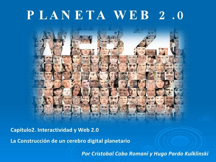 PLANETA WEB 2.0 Capítulo2. Interactividad y Web 2.0 La Construcción de un cerebro digital planetario Por Cristobal Cobo Ro...