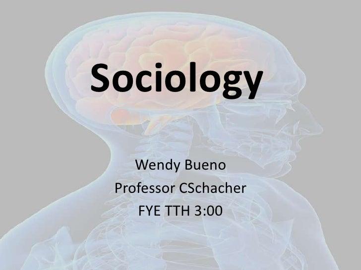 Sociology<br />Wendy Bueno<br />Professor CSchacher<br />FYE TTH 3:00<br />