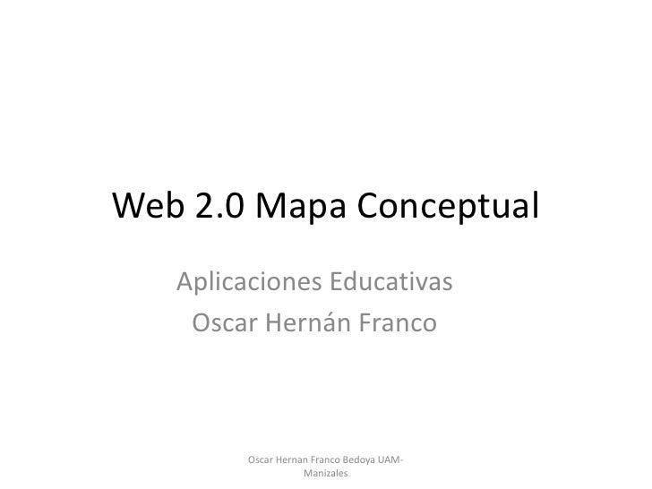 Web 2.0 Mapa Conceptual    Aplicaciones Educativas     Oscar Hernán Franco            Oscar Hernan Franco Bedoya UAM-     ...