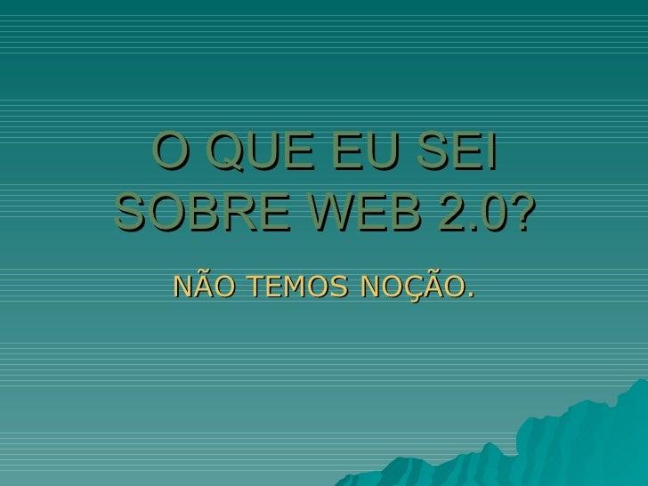 O QUE EU SEI SOBRE WEB 2.0? NÃO TEMOS NOÇÃO.
