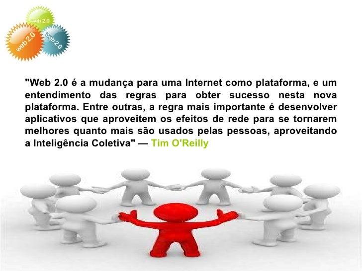 """""""Web 2.0 é a mudança para uma Internet como plataforma, e um entendimento das regras para obter sucesso nesta nova pl..."""