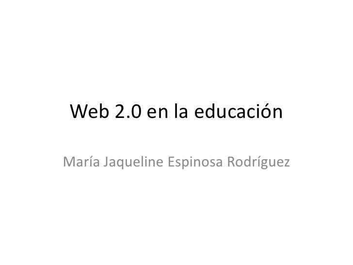 Web 2.0 en la educación<br />María Jaqueline Espinosa Rodríguez<br />