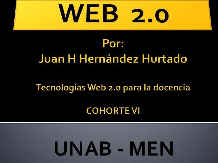 WEB  2.0<br />Por:Juan H Hernández HurtadoTecnologías Web 2.0 para la docenciaCOHORTE VI<br />UNAB - MEN<br />
