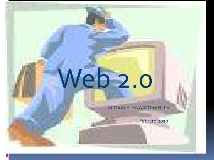 WEB 2.0La Web SocialLa Web de las personasGloria Elena Moreno<br />Web 2.0<br />GLORIA ELENA MORENO H.<br />Febrero 2010<b...