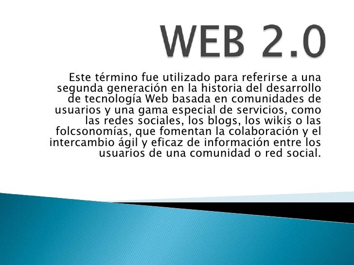 WEB 2.0<br />Este término fue utilizado para referirse a una segunda generación en la historia del desarrollo de tecnologí...