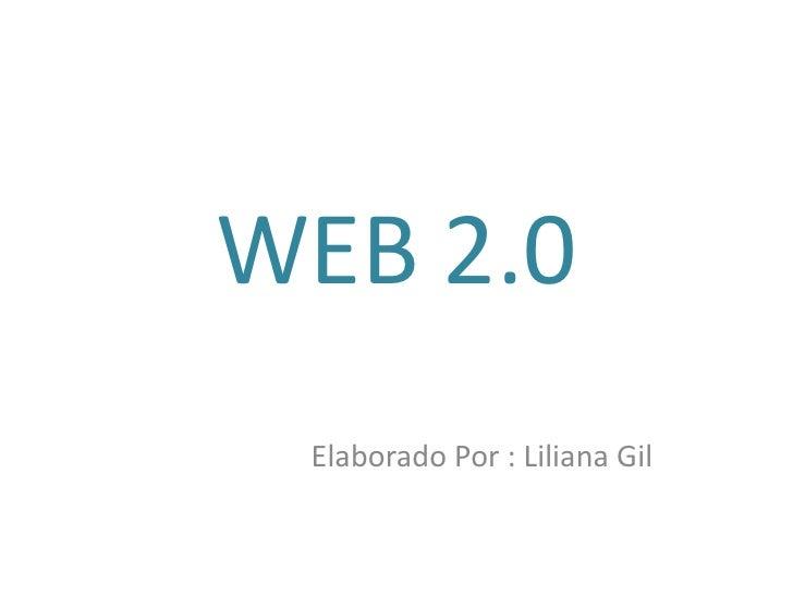 WEB 2.0<br />                       Elaborado Por : Liliana Gil<br />