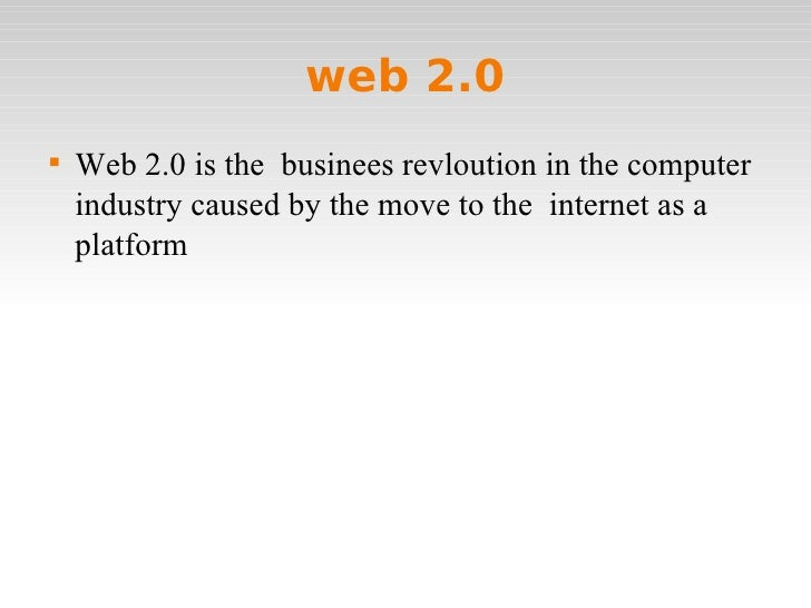 web 2.0 <ul><li>Web 2.0 is the  businees revloution in the computer industry caused by the move to the  internet as a plat...