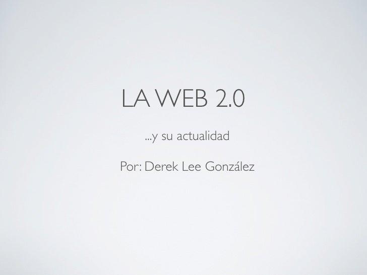 LA WEB 2.0     ...y su actualidad  Por: Derek Lee González