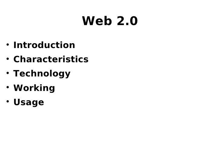 Web 2.0 <ul><li>Introduction </li></ul><ul><li>Characteristics </li></ul><ul><li>Technology </li></ul><ul><li>Working </li...