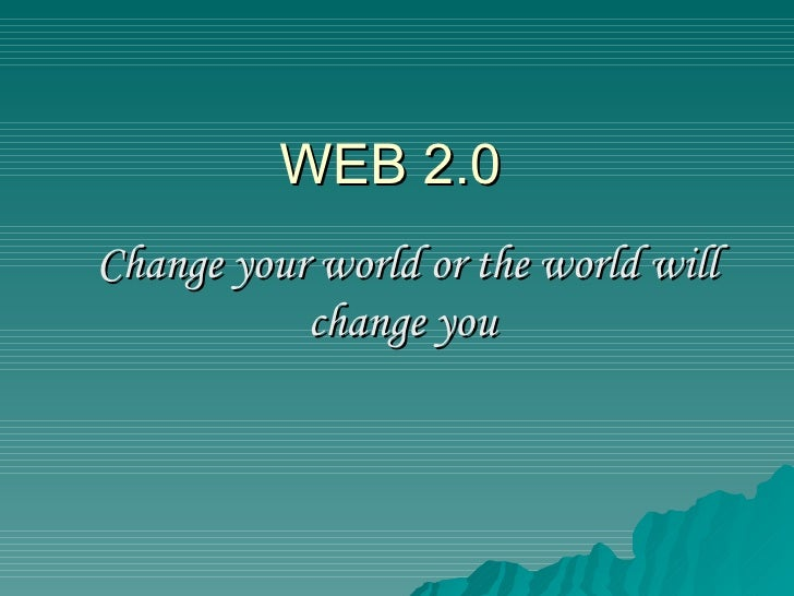 WEB 2.0 Change your world or the world will change you