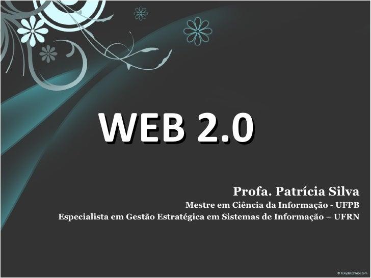 WEB 2.0 Profa. Patrícia Silva Mestre em Ciência da Informação - UFPB Especialista em Gestão Estratégica em Sistemas de Inf...