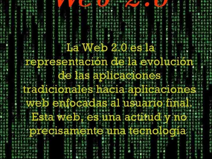 Web 2.0   La Web 2.0 es la representación de la evolución de las aplicaciones tradicionales hacia aplicaciones web enfocad...
