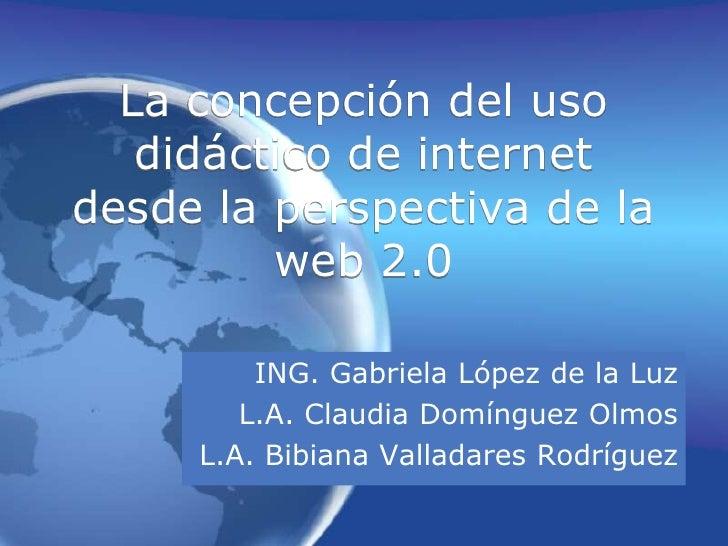 La concepción del uso didáctico de internet desde la perspectiva de la web 2.0<br />ING. Gabriela López de la Luz<br />L.A...