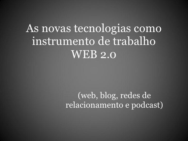 As novas tecnologias como instrumento de trabalho WEB 2.0 (web, blog, redes de relacionamento e podcast)