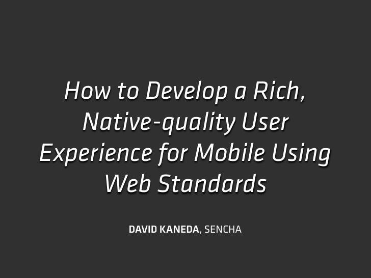 How to Develop a Rich,    Native-quality User Experience for Mobile Using       Web Standards         DAVID KANEDA, SENCHA