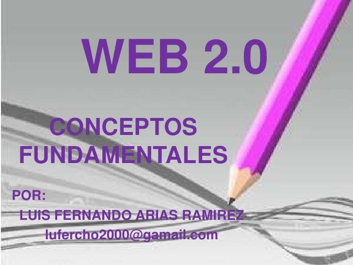 WEB 2.0<br />CONCEPTOS FUNDAMENTALES<br />POR:<br />LUIS FERNANDO ARIAS RAMIREZ<br />lufercho2000@gamail.com<br />