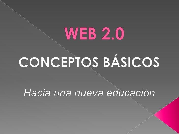 WEB 2.0<br />CONCEPTOS BÁSICOS<br />Hacia una nueva educación <br />