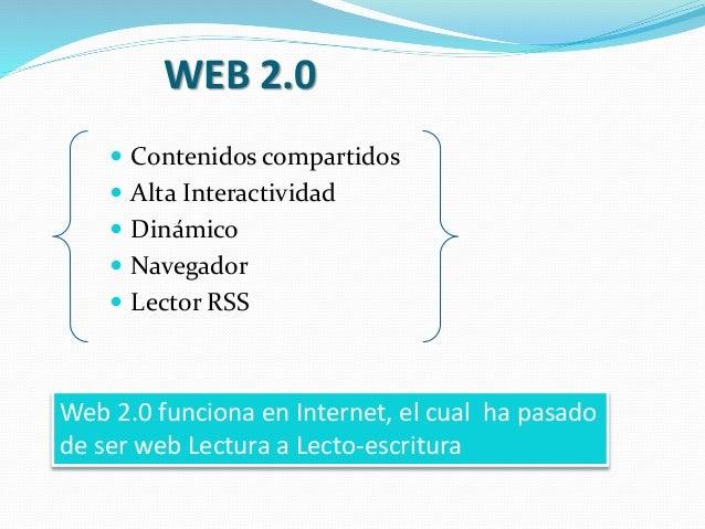 WEB 2.0  Contenidos compartidos  Alta Interactividad  Dinámico  Navegador  Lector RSS Web 2.0 funciona en Internet, e...