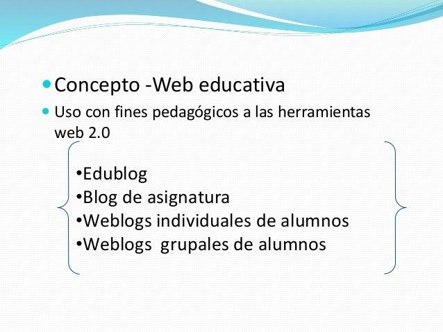 Concepto -Web educativa  Uso con fines pedagógicos a las herramientas web 2.0 •Edublog •Blog de asignatura •Weblogs indi...