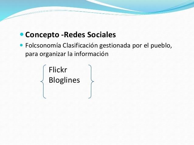  Concepto -Redes Sociales  Folcsonomía Clasificación gestionada por el pueblo, para organizar la información Flickr Blog...