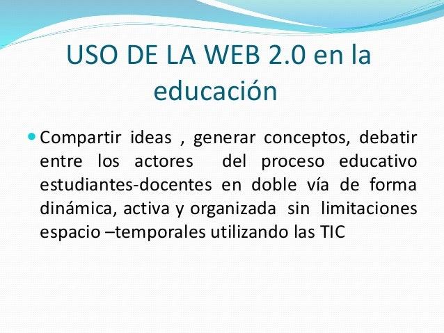 USO DE LA WEB 2.0 en la educación  Compartir ideas , generar conceptos, debatir entre los actores del proceso educativo e...