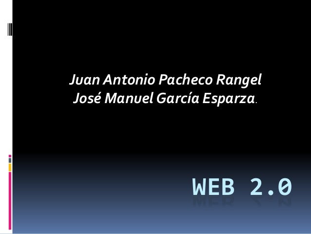 WEB 2.0 Juan Antonio Pacheco Rangel José Manuel García Esparza.
