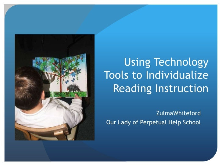 Using Technology Tools to Individualize Reading Instruction<br />ZulmaWhiteford<br />Our Lady of Perpetual Help School<br />