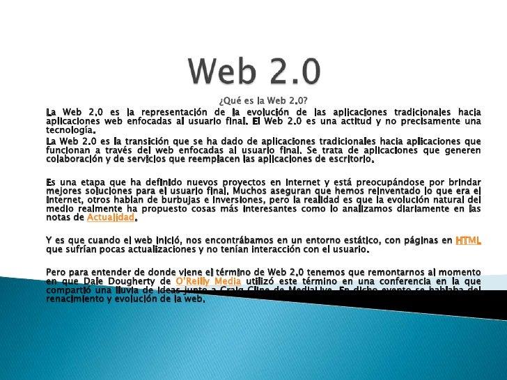 Web 2.0<br />¿Qué es la Web 2.0?<br />La Web 2.0 es la representación de la evolución de las aplicaciones tradicionales ha...