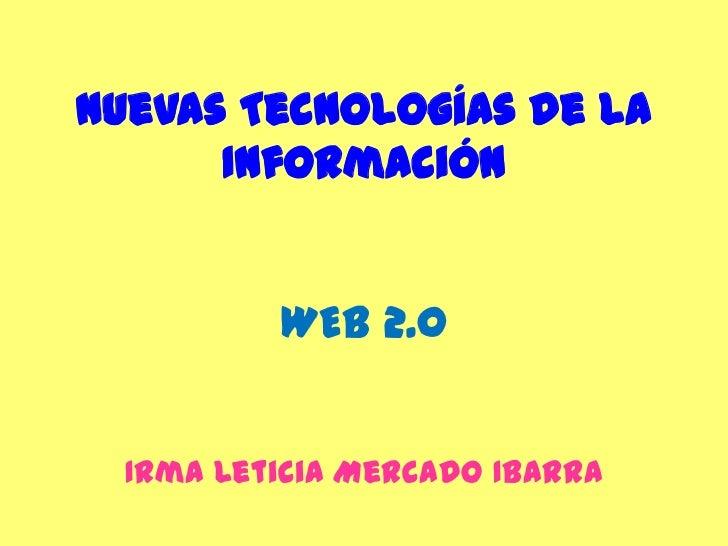 Nuevas Tecnologías de la InformaciónWEB 2.0<br />Irma Leticia Mercado Ibarra <br />