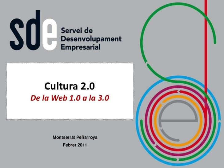 Cultura 2.0De la Web 1.0 a la 3.0      Montserrat Peñarroya          Febrer 2011