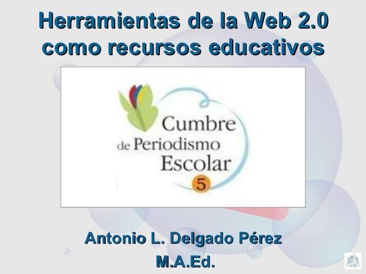 Herramientas de la Web 2.0 como recursos educativos Antonio L. Delgado P érez M.A.Ed.