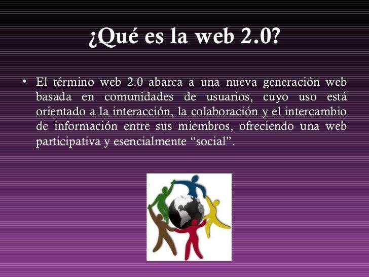 ¿Qué es la web 2.0? <ul><li>El término web 2.0 abarca a una nueva generación web basada en comunidades de usuarios, cuyo u...