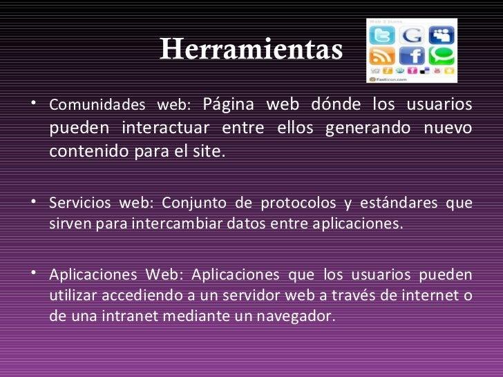 Herramientas <ul><li>Comunidades web:  Página web dónde los usuarios pueden interactuar entre ellos generando nuevo conten...