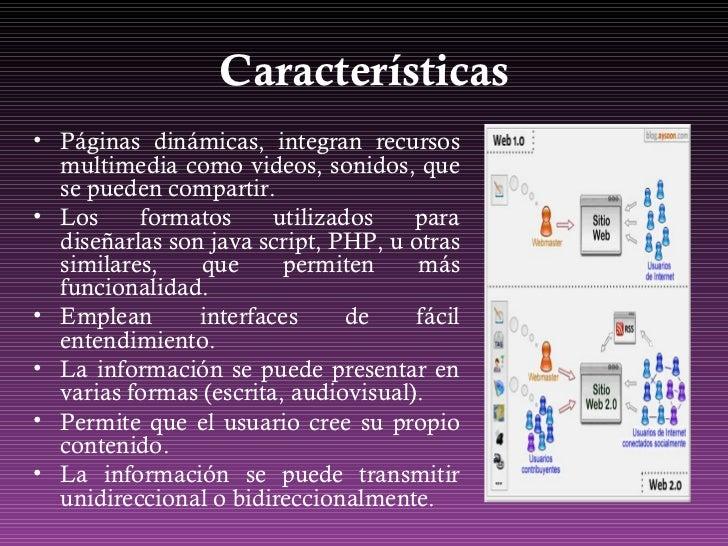 Características <ul><li>Páginas dinámicas, integran recursos multimedia como videos, sonidos, que se pueden compartir. </l...
