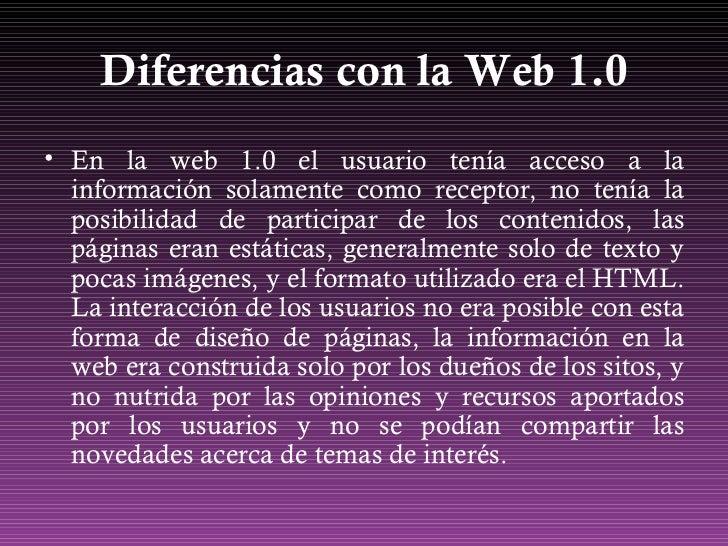 Diferencias con la Web 1.0 <ul><li>En la web 1.0 el usuario tenía acceso a la información solamente como receptor, no tení...