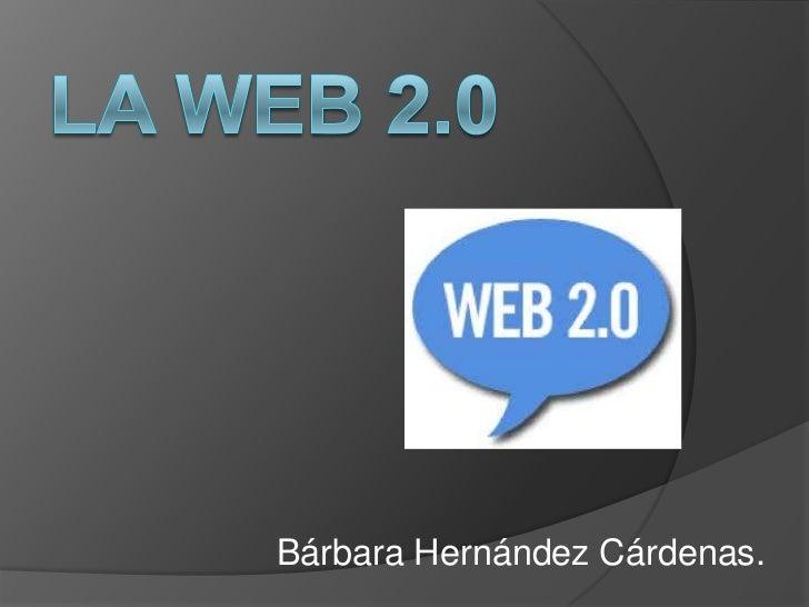 La web 2.0<br />Bárbara Hernández Cárdenas.<br />