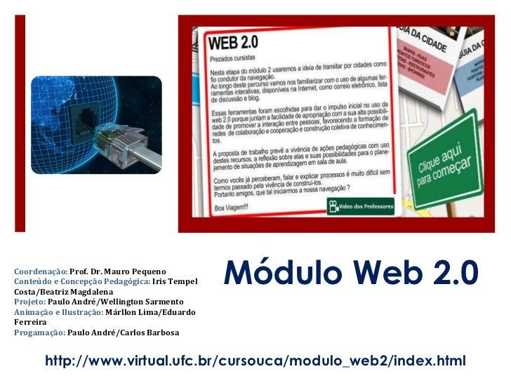 Módulo Web 2.0 http://www.virtual.ufc.br/cursouca/modulo_web2/index.html Coordenação:  Prof. Dr. Mauro Pequeno Conteúdo e ...