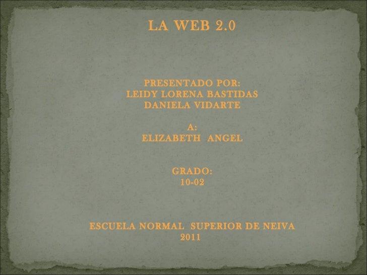 LA WEB 2.0 PRESENTADO POR: LEIDY LORENA BASTIDAS DANIELA VIDARTE A: ELIZABETH  ANGEL GRADO: 10-02 ESCUELA NORMAL  SUPERIOR...