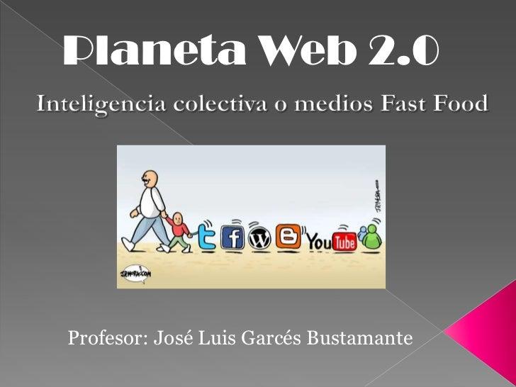 Planeta Web 2.0<br />Inteligencia colectiva o medios Fast Food<br />Profesor: José Luis Garcés Bustamante<br />